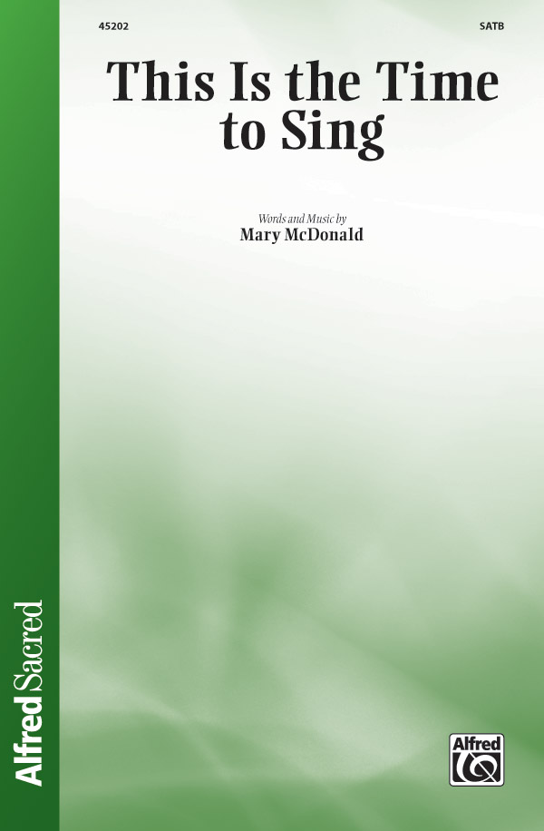 This Is the Time to Sing : SATB : Mary McDonald : Mary McDonald : Sheet Music : 00-45202 : 038081516493